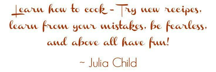 Learn how to cook - try new recipes, learn from your mistakes, be fearless, and above all have fun! ~ Julia Child